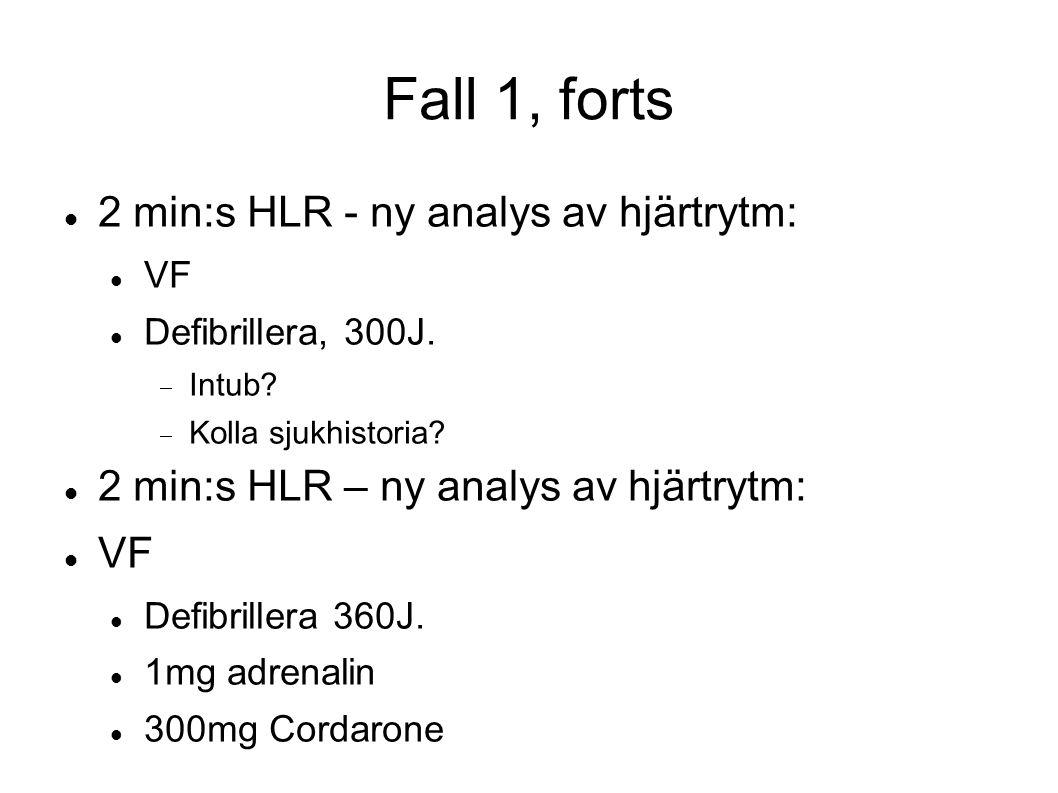 Fall 1, forts 2 min:s HLR - ny analys av hjärtrytm: VF Defibrillera, 300J.  Intub?  Kolla sjukhistoria? 2 min:s HLR – ny analys av hjärtrytm: VF Def
