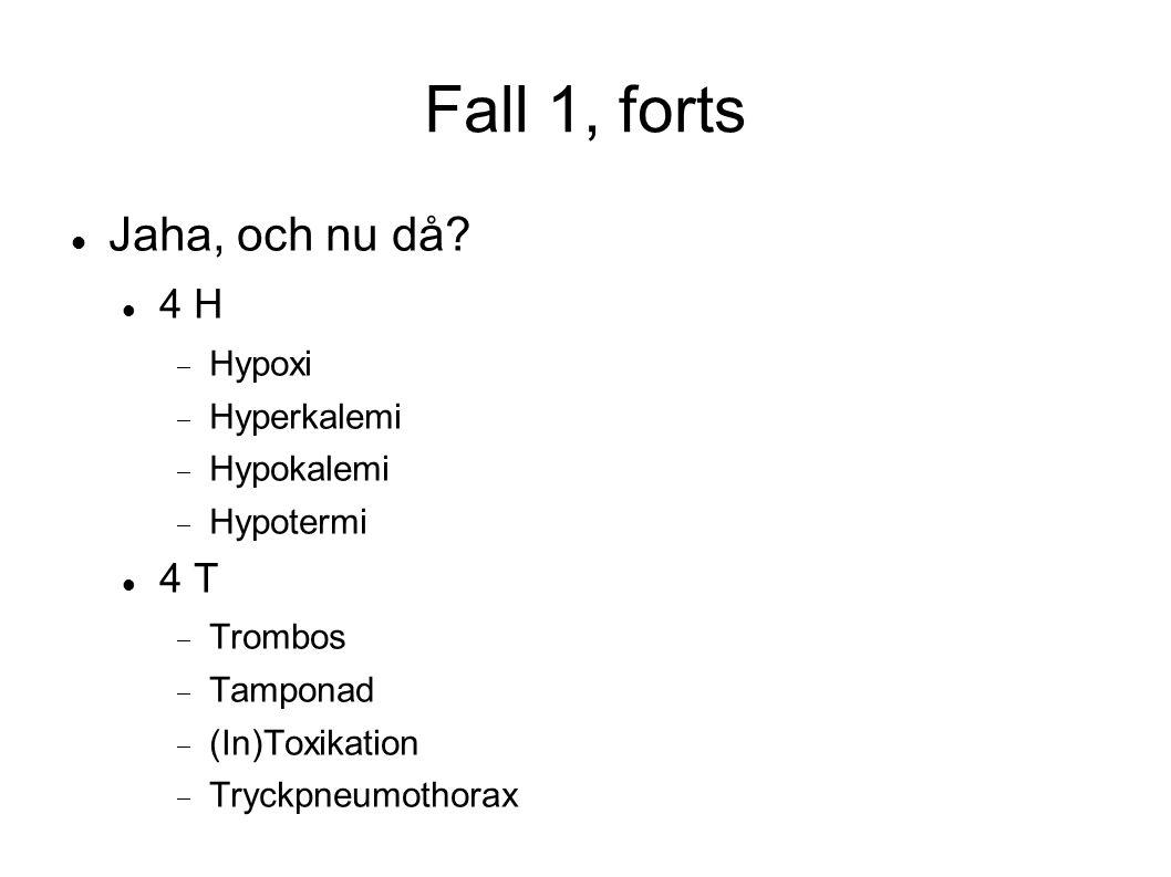 Fall 1, forts Jaha, och nu då? 4 H  Hypoxi  Hyperkalemi  Hypokalemi  Hypotermi 4 T  Trombos  Tamponad  (In)Toxikation  Tryckpneumothorax
