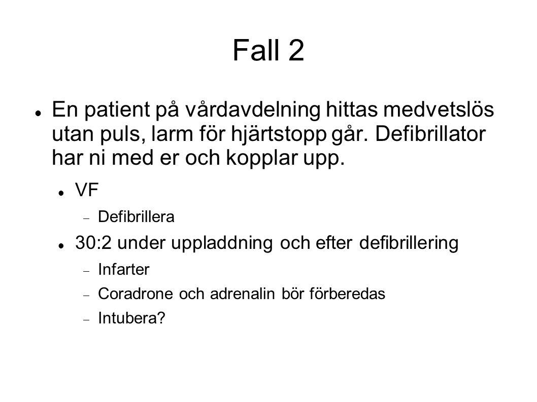 Fall 2 En patient på vårdavdelning hittas medvetslös utan puls, larm för hjärtstopp går. Defibrillator har ni med er och kopplar upp. VF  Defibriller