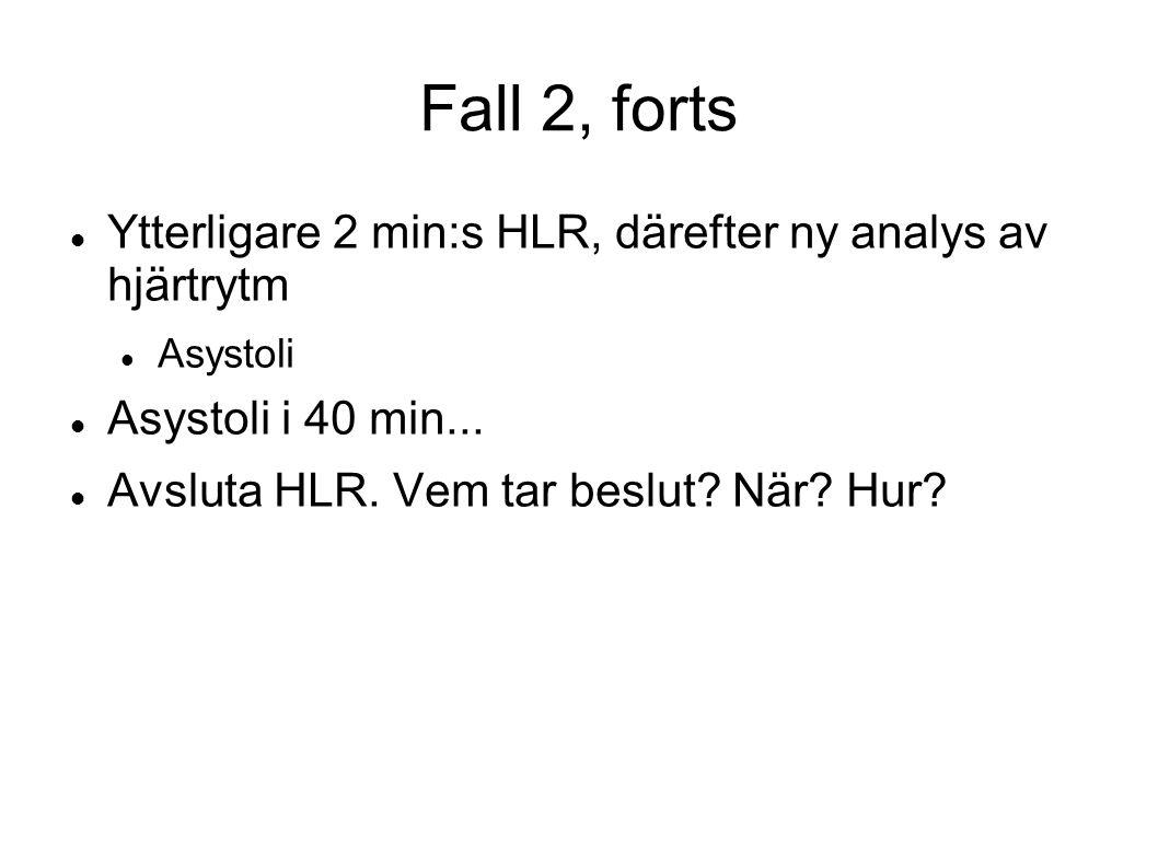 Fall 2, forts Ytterligare 2 min:s HLR, därefter ny analys av hjärtrytm Asystoli Asystoli i 40 min... Avsluta HLR. Vem tar beslut? När? Hur?