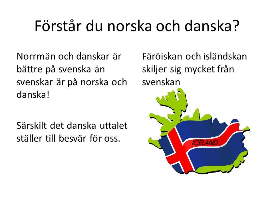 Förstår du norska och danska? Norrmän och danskar är bättre på svenska än svenskar är på norska och danska! Särskilt det danska uttalet ställer till b