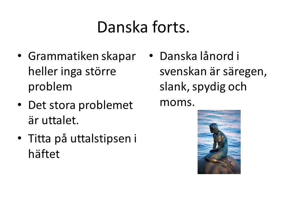 Danska forts. Grammatiken skapar heller inga större problem Det stora problemet är uttalet. Titta på uttalstipsen i häftet Danska lånord i svenskan är