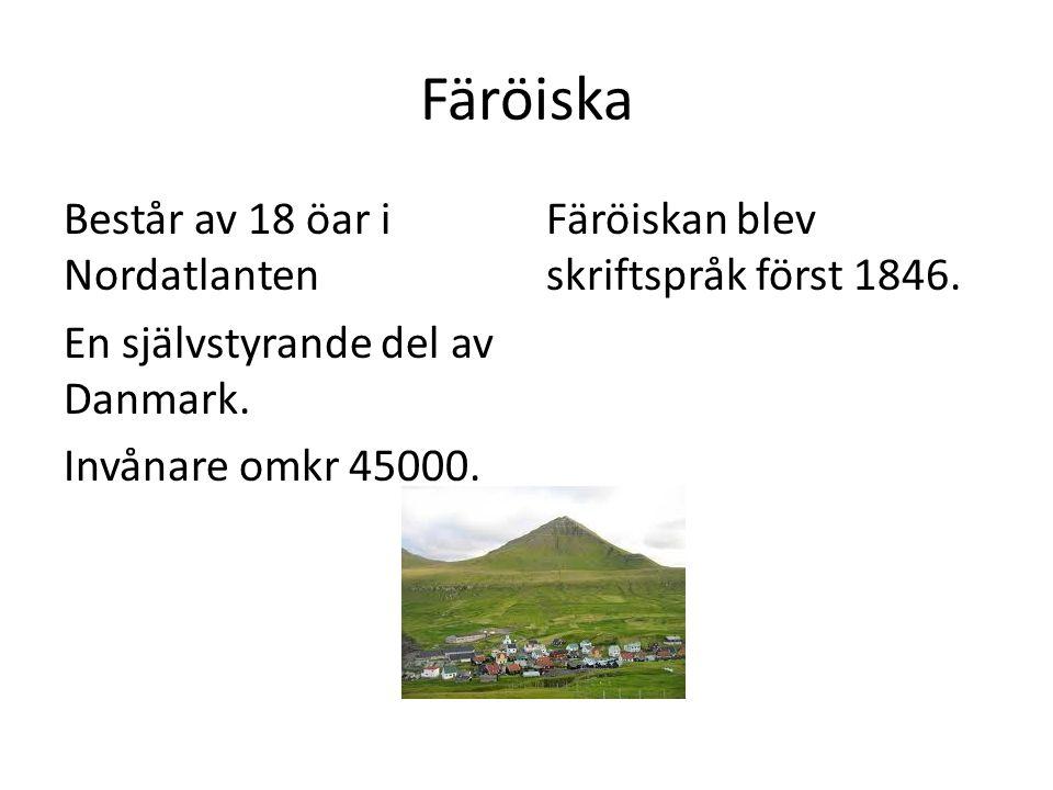 Färöiska Består av 18 öar i Nordatlanten En självstyrande del av Danmark. Invånare omkr 45000. Färöiskan blev skriftspråk först 1846.