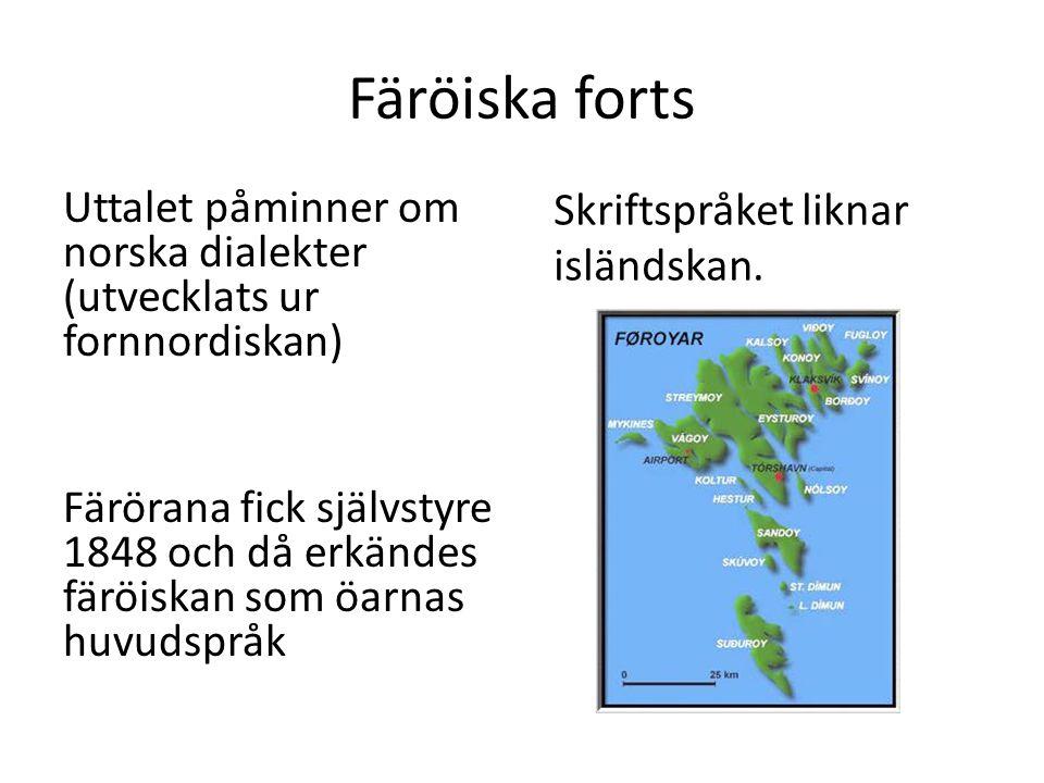 Färöiska forts Uttalet påminner om norska dialekter (utvecklats ur fornnordiskan) Färörana fick självstyre 1848 och då erkändes färöiskan som öarnas huvudspråk Skriftspråket liknar isländskan.