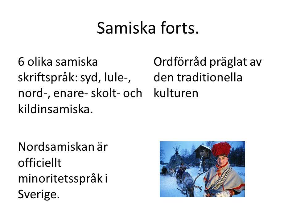 Samiska forts. 6 olika samiska skriftspråk: syd, lule-, nord-, enare- skolt- och kildinsamiska. Nordsamiskan är officiellt minoritetsspråk i Sverige.