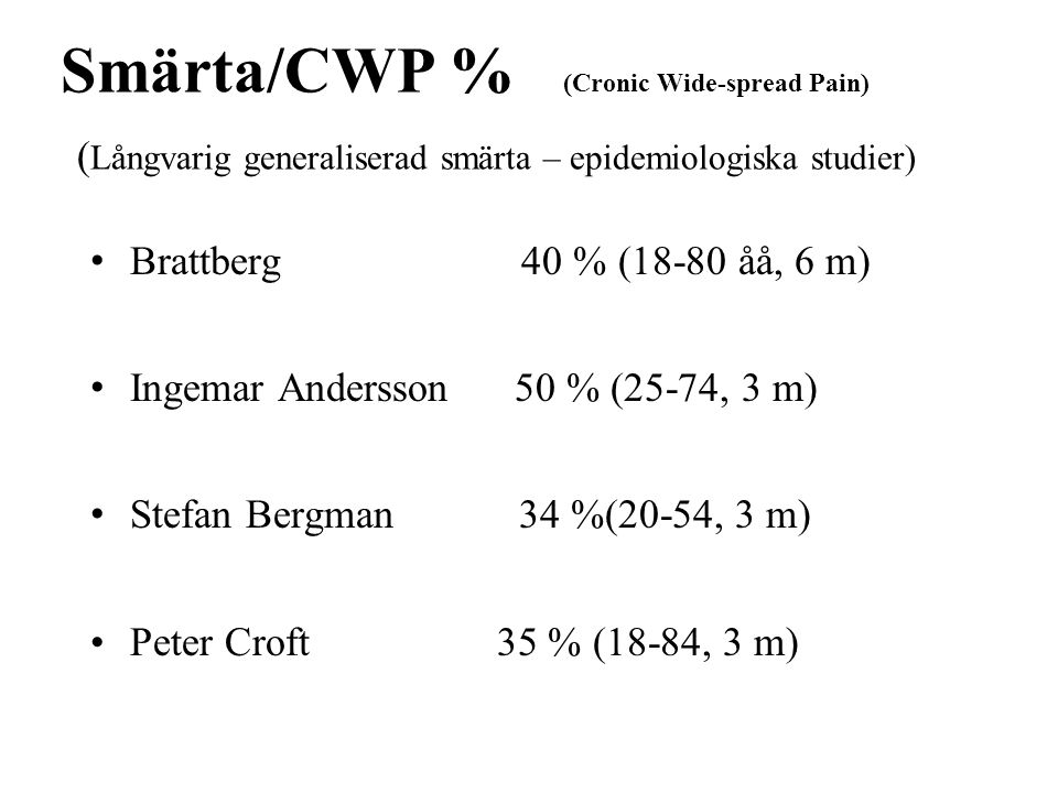 Smärta/CWP % (Cronic Wide-spread Pain) ( Långvarig generaliserad smärta – epidemiologiska studier) Brattberg 40 % (18-80 åå, 6 m) Ingemar Andersson 50 % (25-74, 3 m) Stefan Bergman 34 %(20-54, 3 m) Peter Croft 35 % (18-84, 3 m)