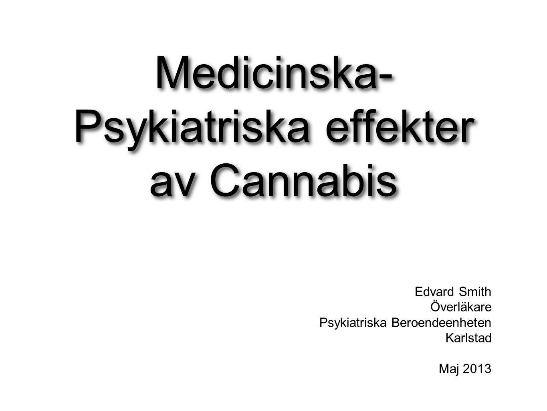 Medicinska- Psykiatriska effekter av Cannabis Edvard Smith Överläkare Psykiatriska Beroendeenheten Karlstad Maj 2013
