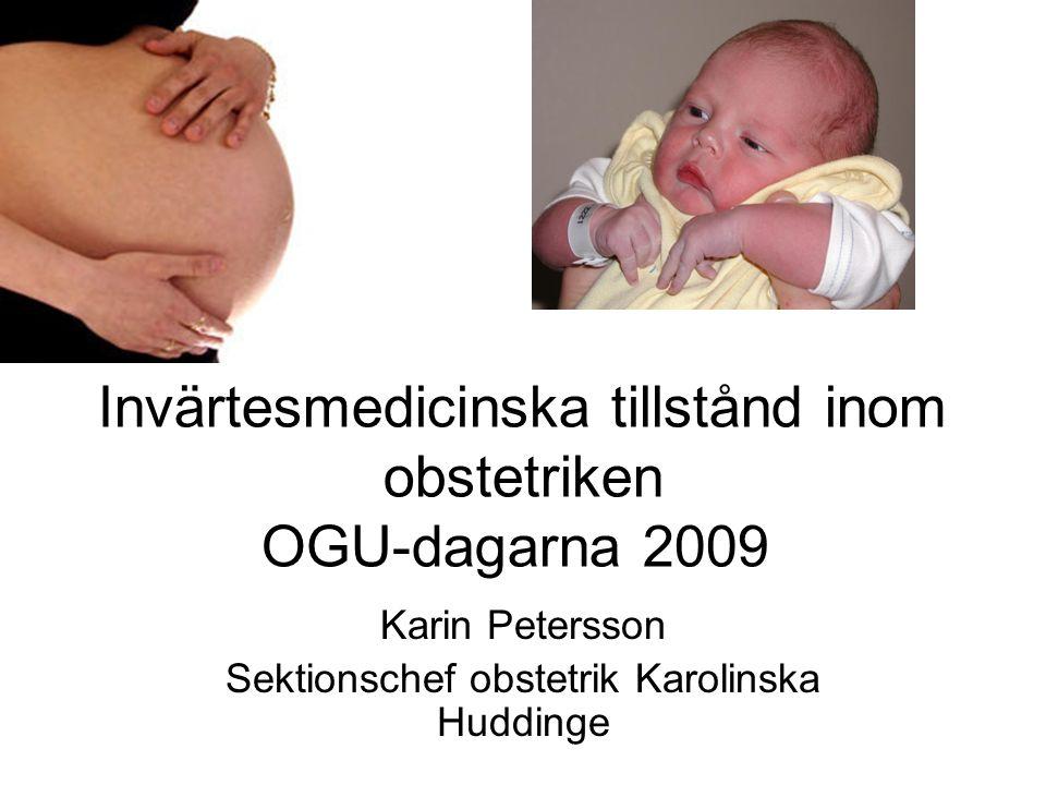 Invärtesmedicinska tillstånd inom obstetriken OGU-dagarna 2009 Karin Petersson Sektionschef obstetrik Karolinska Huddinge