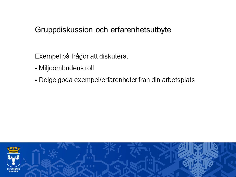 Gruppdiskussion och erfarenhetsutbyte Exempel på frågor att diskutera: - Miljöombudens roll - Delge goda exempel/erfarenheter från din arbetsplats