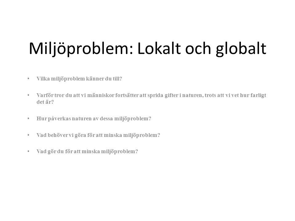 Miljöproblem: Lokalt och globalt Vilka miljöproblem känner du till? Varför tror du att vi människor fortsätter att sprida gifter i naturen, trots att