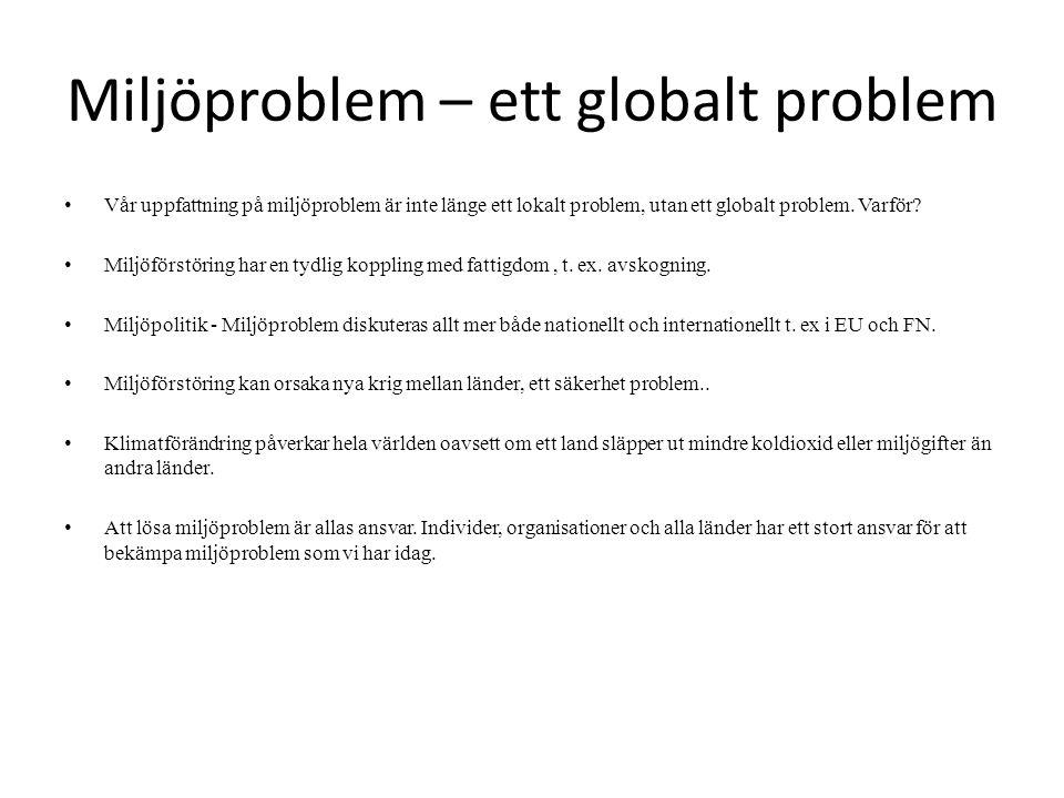 Miljöproblem – ett globalt problem Vår uppfattning på miljöproblem är inte länge ett lokalt problem, utan ett globalt problem. Varför? Miljöförstöring