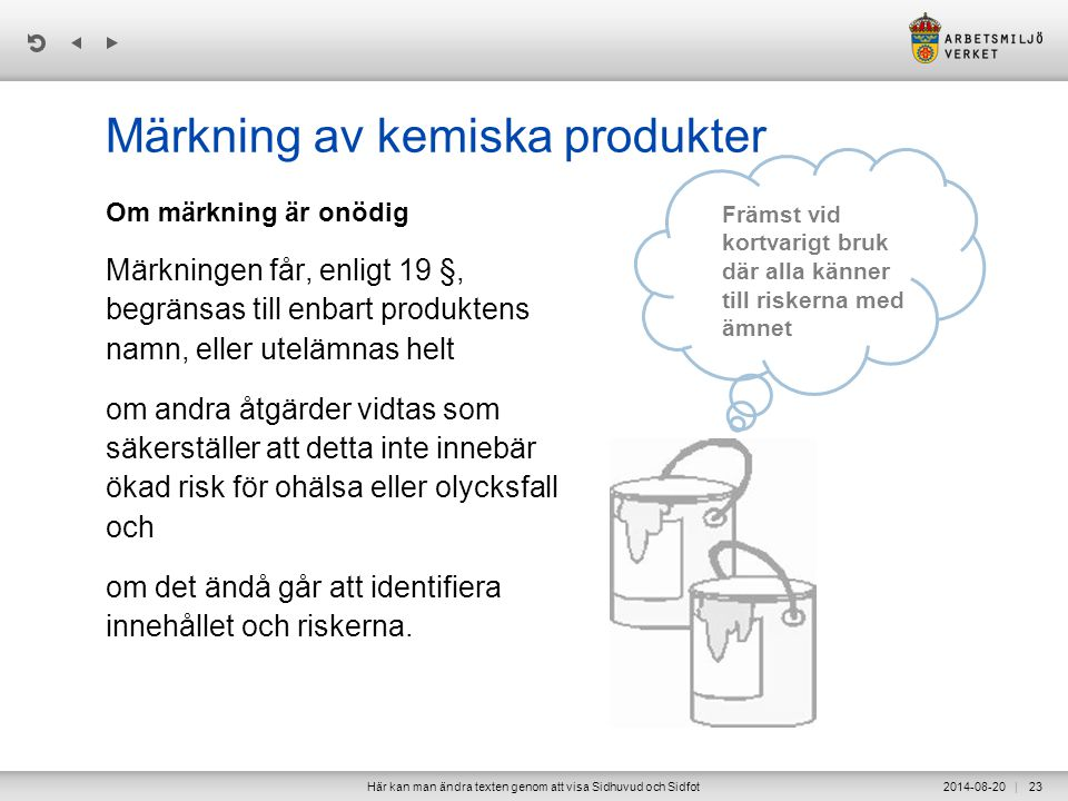 | Märkning av kemiska produkter Om märkning är onödig Märkningen får, enligt 19 §, begränsas till enbart produktens namn, eller utelämnas helt om andra åtgärder vidtas som säkerställer att detta inte innebär ökad risk för ohälsa eller olycksfall och om det ändå går att identifiera innehållet och riskerna.