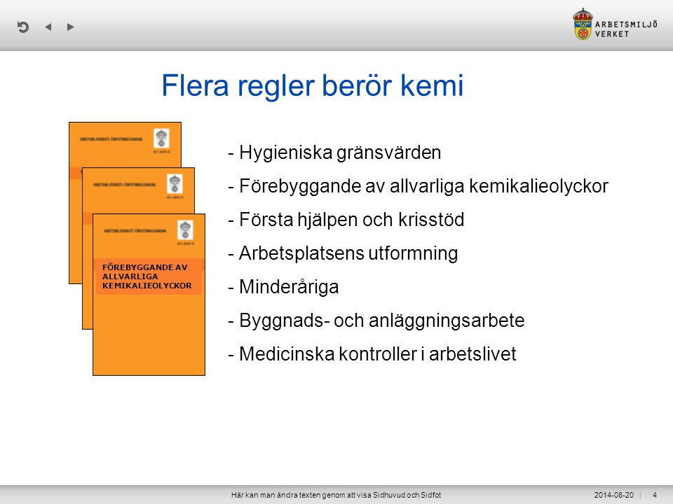 | 2014-08-20Här kan man ändra texten genom att visa Sidhuvud och Sidfot4 Flera regler berör kemi - Hygieniska gränsvärden - Förebyggande av allvarliga kemikalieolyckor - Första hjälpen och krisstöd - Arbetsplatsens utformning - Minderåriga - Byggnads- och anläggningsarbete - Medicinska kontroller i arbetslivet FÖREBYGGANDE AV ALLVARLIGA KEMIKALIEOLYCKOR