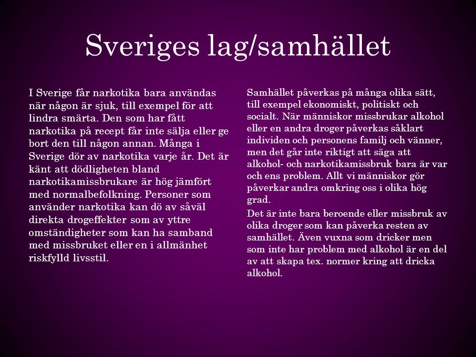 Sveriges lag/samhället I Sverige får narkotika bara användas när någon är sjuk, till exempel för att lindra smärta. Den som har fått narkotika på rece