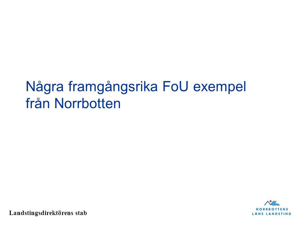 Landstingsdirektörens stab Några framgångsrika FoU exempel från Norrbotten