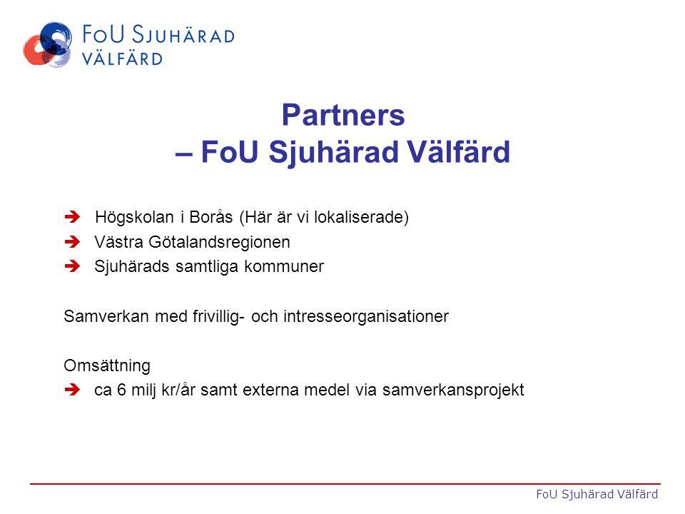 Partners – FoU Sjuhärad Välfärd  Högskolan i Borås (Här är vi lokaliserade) è Västra Götalandsregionen è Sjuhärads samtliga kommuner Samverkan med frivillig- och intresseorganisationer Omsättning è ca 6 milj kr/år samt externa medel via samverkansprojekt FoU Sjuhärad Välfärd