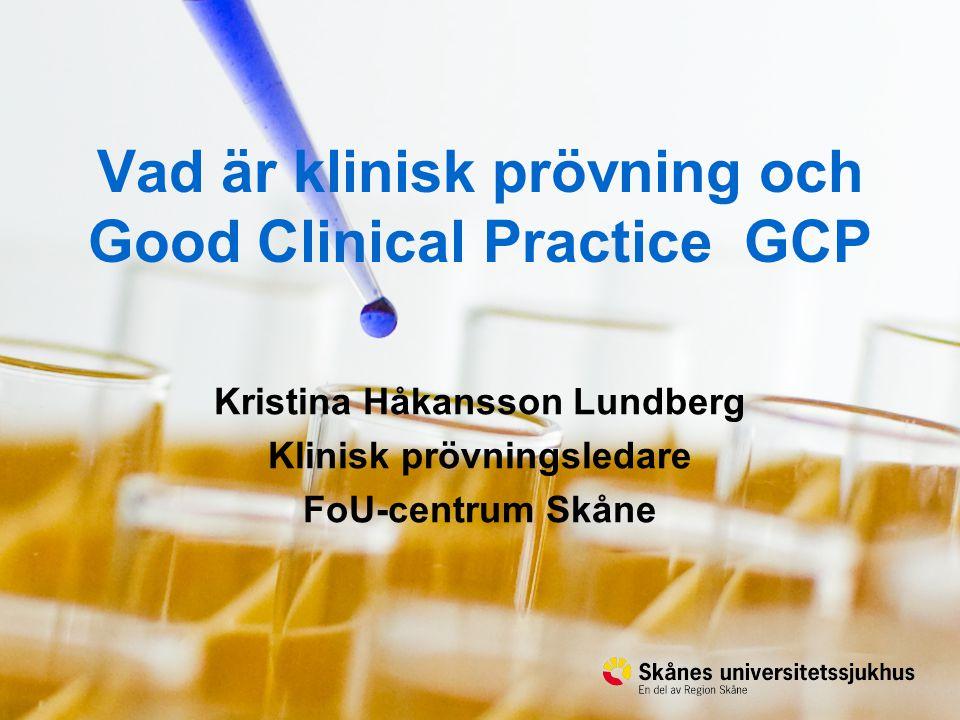 12014-08-20 Vad är klinisk prövning och Good Clinical Practice GCP Kristina Håkansson Lundberg Klinisk prövningsledare FoU-centrum Skåne
