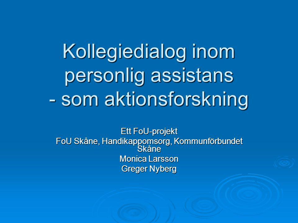 Kollegiedialog inom personlig assistans - som aktionsforskning Ett FoU-projekt FoU Skåne, Handikappomsorg, Kommunförbundet Skåne Monica Larsson Greger Nyberg