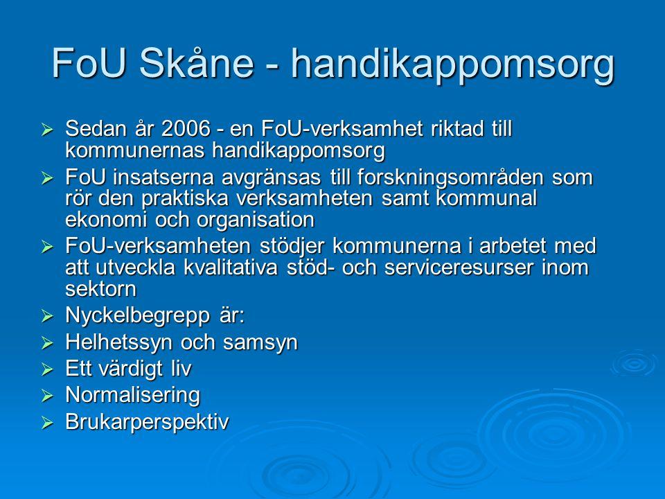 FoU Skåne - handikappomsorg  Sedan år 2006 - en FoU-verksamhet riktad till kommunernas handikappomsorg  FoU insatserna avgränsas till forskningsområden som rör den praktiska verksamheten samt kommunal ekonomi och organisation  FoU-verksamheten stödjer kommunerna i arbetet med att utveckla kvalitativa stöd- och serviceresurser inom sektorn  Nyckelbegrepp är:  Helhetssyn och samsyn  Ett värdigt liv  Normalisering  Brukarperspektiv