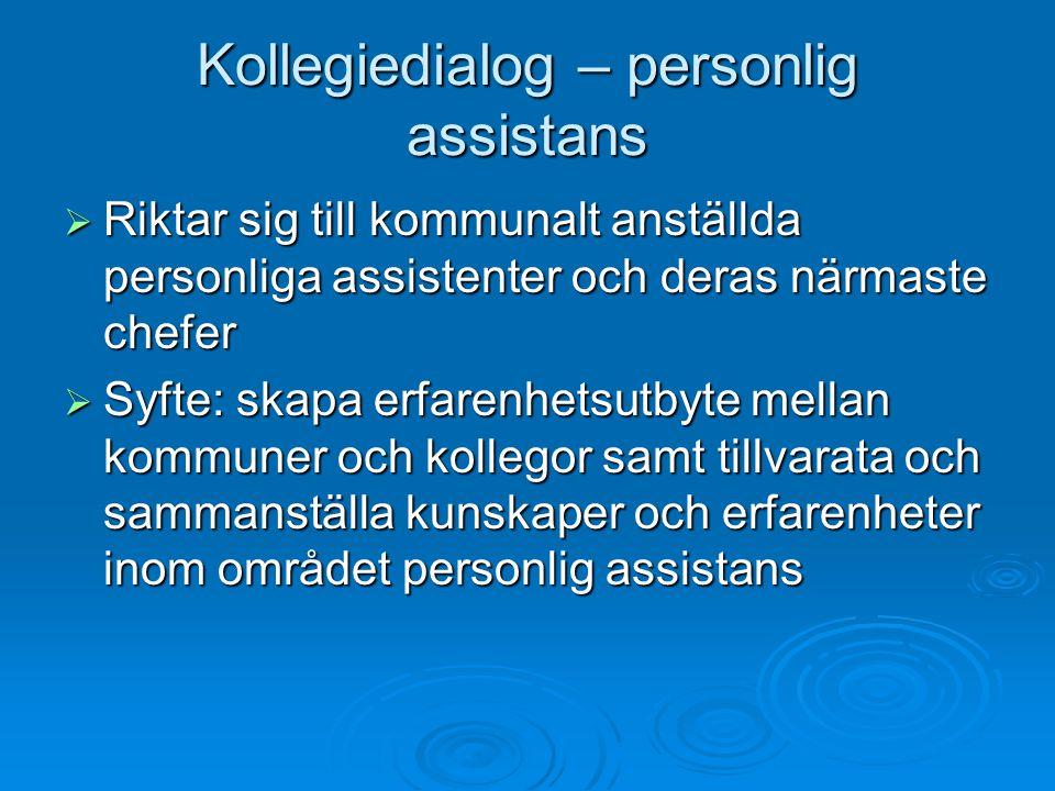 Kollegiedialog – personlig assistans  Riktar sig till kommunalt anställda personliga assistenter och deras närmaste chefer  Syfte: skapa erfarenhetsutbyte mellan kommuner och kollegor samt tillvarata och sammanställa kunskaper och erfarenheter inom området personlig assistans