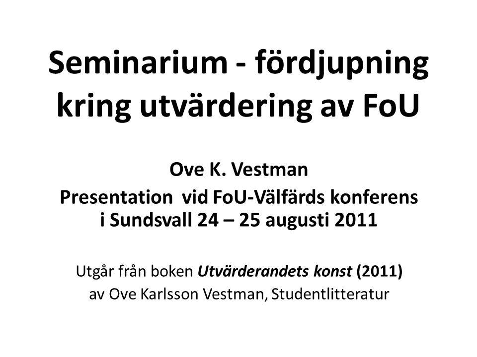 Seminarium - fördjupning kring utvärdering av FoU Ove K. Vestman Presentation vid FoU-Välfärds konferens i Sundsvall 24 – 25 augusti 2011 Utgår från b