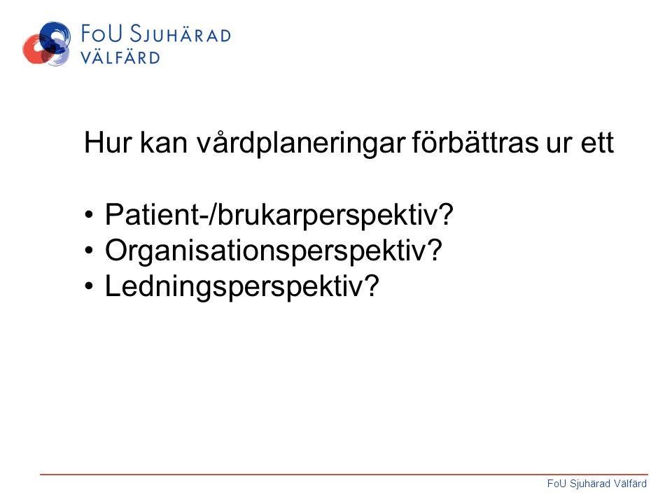 FoU Sjuhärad Välfärd Hur kan vårdplaneringar förbättras ur ett Patient-/brukarperspektiv? Organisationsperspektiv? Ledningsperspektiv?