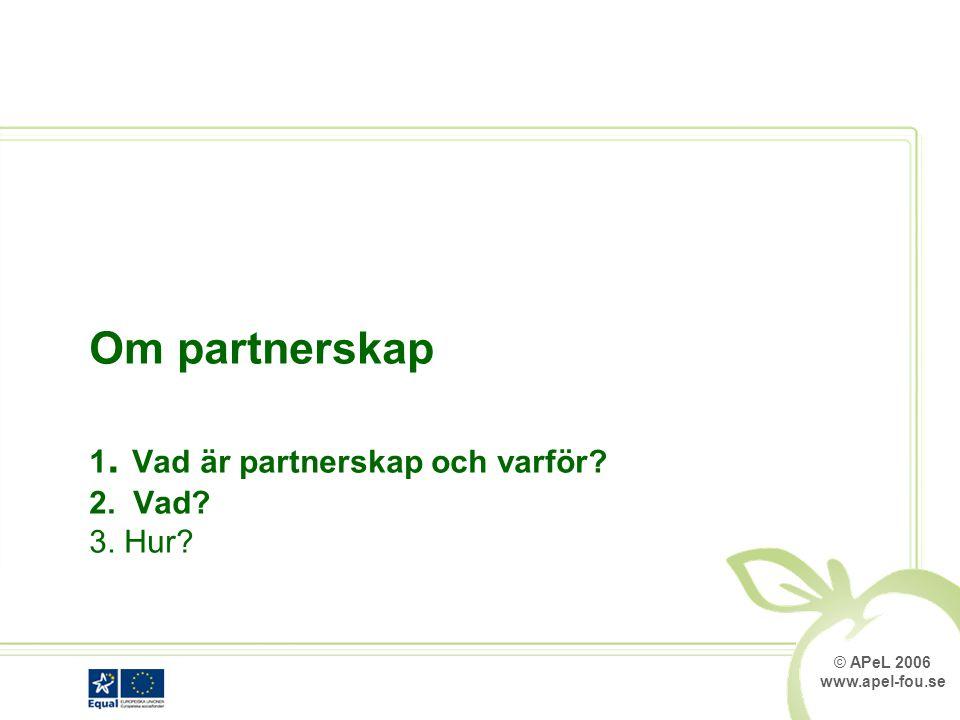 © APeL 2006 www.apel-fou.se Om partnerskap 1. Vad är partnerskap och varför 2. Vad 3. Hur