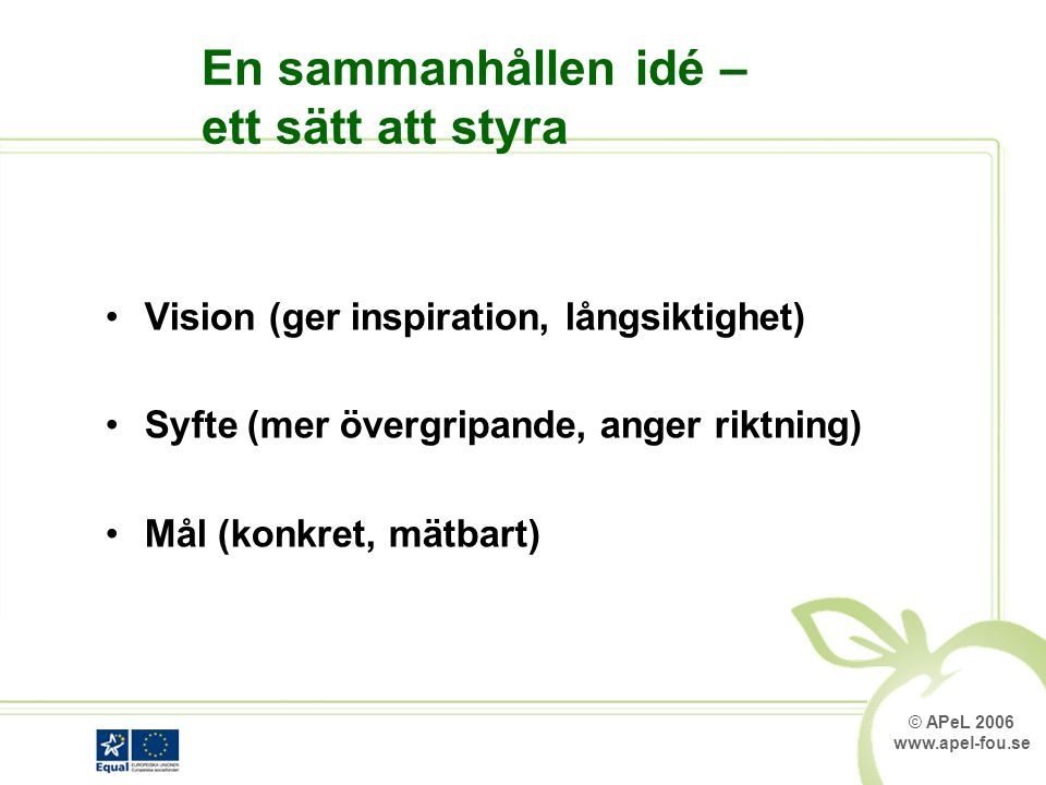 © APeL 2006 www.apel-fou.se En sammanhållen idé – ett sätt att styra Vision (ger inspiration, långsiktighet) Syfte (mer övergripande, anger riktning) Mål (konkret, mätbart)