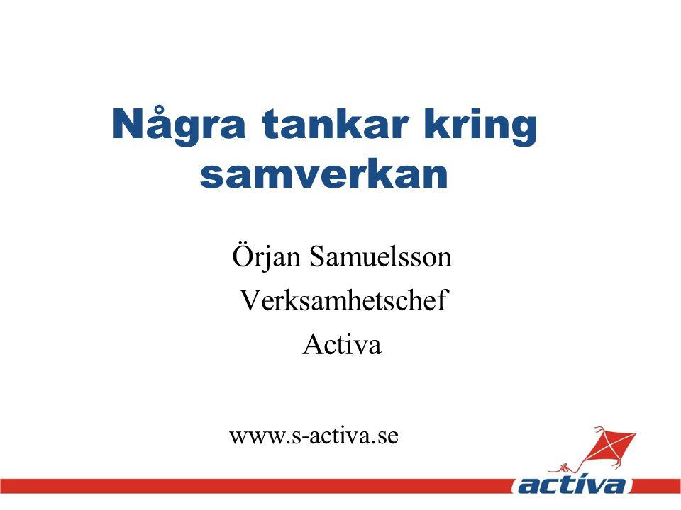 www.s-activa.se Några tankar kring samverkan Örjan Samuelsson Verksamhetschef Activa
