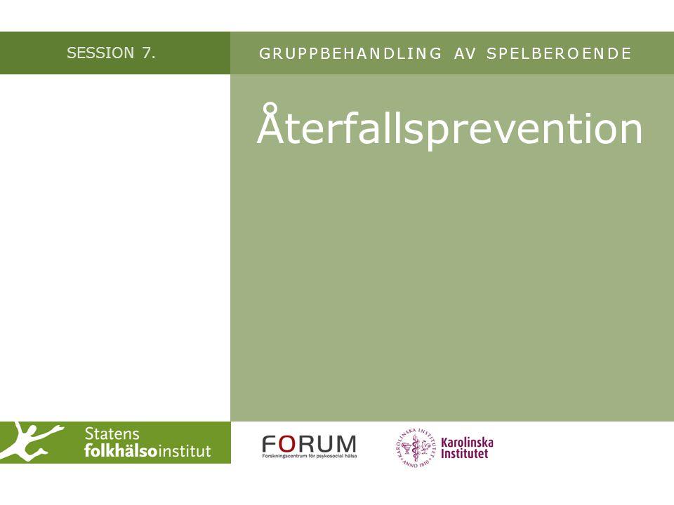 SESSION 7. Återfallsprevention GRUPPBEHANDLING AV SPELBEROENDE