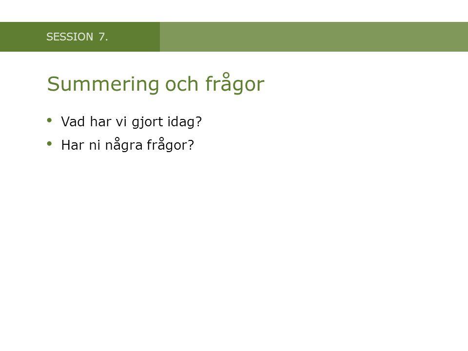 SESSION 7. Summering och frågor Vad har vi gjort idag? Har ni några frågor?