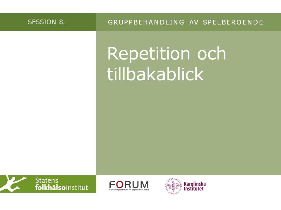 SESSION 8. Repetition och tillbakablick GRUPPBEHANDLING AV SPELBEROENDE