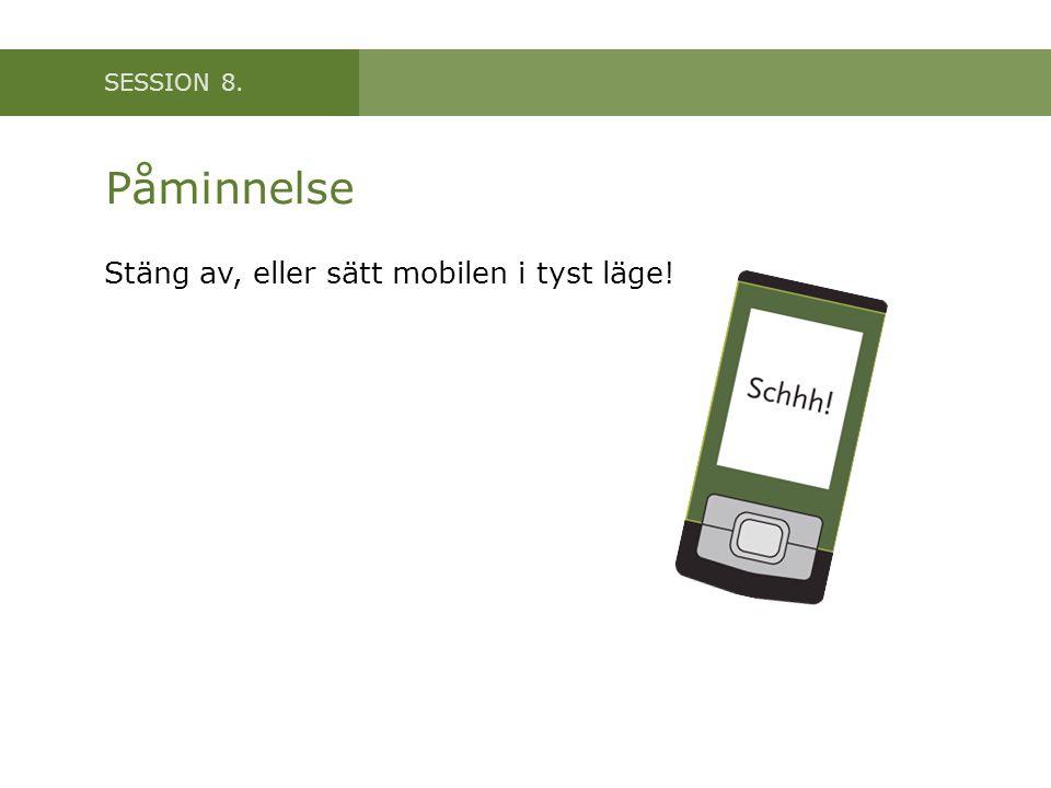 SESSION 8. Påminnelse Stäng av, eller sätt mobilen i tyst läge!