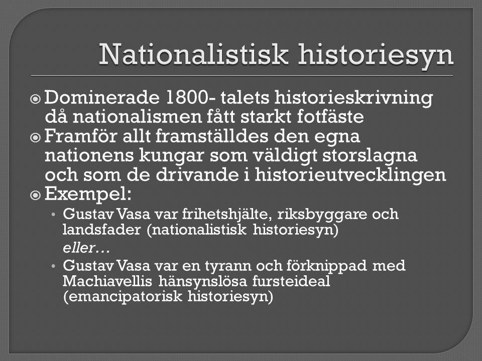  Dominerade 1800- talets historieskrivning då nationalismen fått starkt fotfäste  Framför allt framställdes den egna nationens kungar som väldigt st