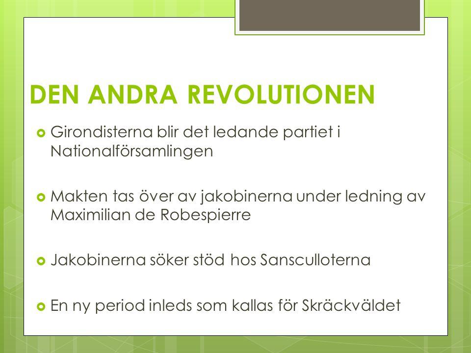 DEN ANDRA REVOLUTIONEN  Girondisterna blir det ledande partiet i Nationalförsamlingen  Makten tas över av jakobinerna under ledning av Maximilian de Robespierre  Jakobinerna söker stöd hos Sansculloterna  En ny period inleds som kallas för Skräckväldet