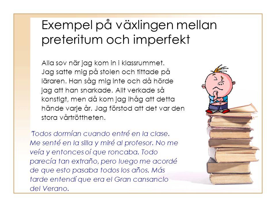 Exempel på växlingen mellan preteritum och imperfekt Alla sov när jag kom in i klassrummet. Jag satte mig på stolen och tittade på läraren. Han såg mi