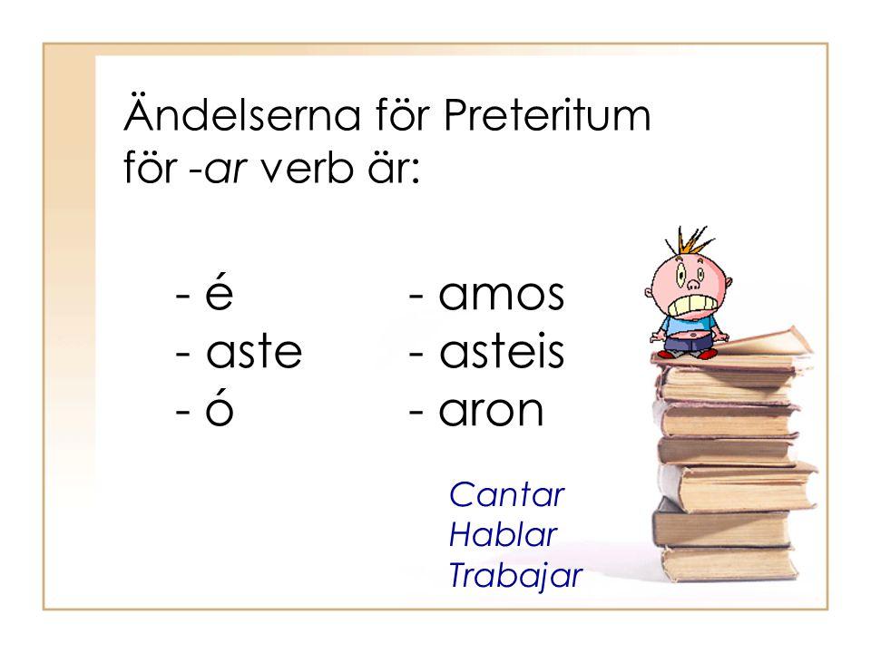 Ändelserna för Preteritum för -ar verb är: - é - aste - ó - amos - asteis - aron Cantar Hablar Trabajar