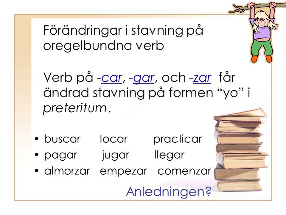 Förändringar i stavning på oregelbundna verb buscar tocar practicar pagar jugar llegar almorzar empezar comenzar Verb på -car, -gar, och -zar får ändr
