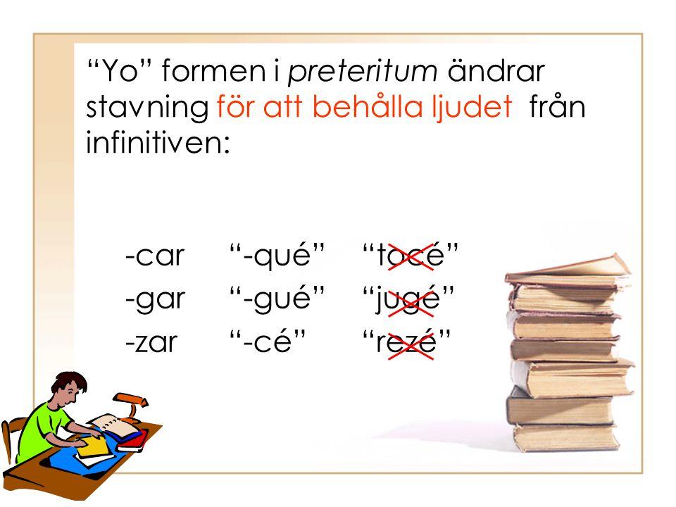 """""""Yo"""" formen i preteritum ändrar stavning för att behålla ljudet från infinitiven: -car -gar -zar """"-qué"""" """"-gué"""" """"-cé"""" """"tocé"""" """"jugé"""" """"rezé"""""""