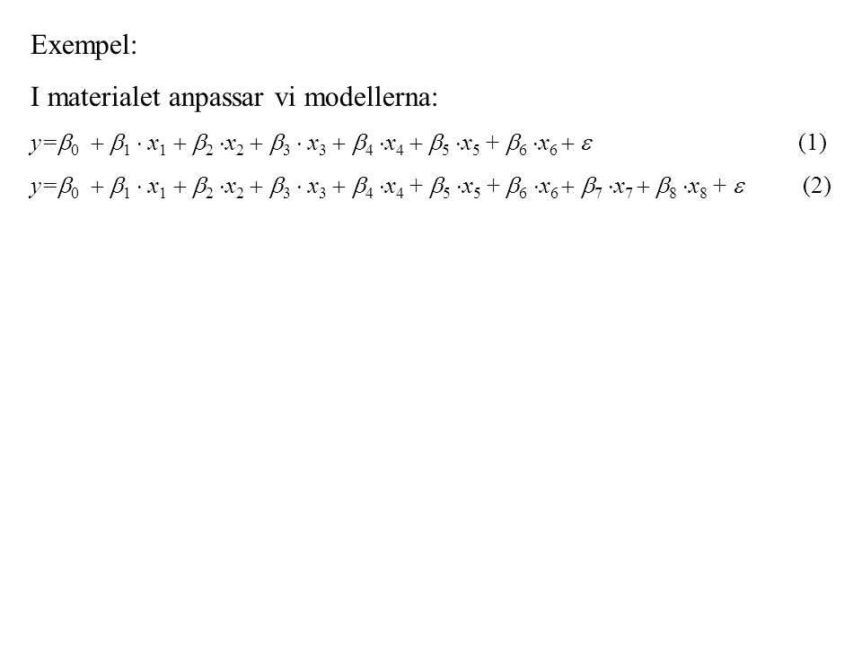Exempel: I materialet anpassar vi modellerna: y=  0   1  x 1   2  x 2   3  x 3   4  x 4   5  x 5 +  6  x 6   (1) y=  0   1  x