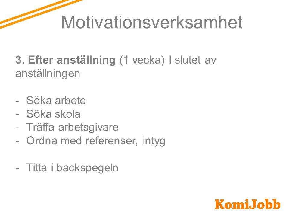 Motivationsverksamhet 2. Kompetensutveckling (2 veckor) Efter 4-5 månader i anställning -Arbetsmarknadskunskap -Ansökningshandlingar -Fika med en före