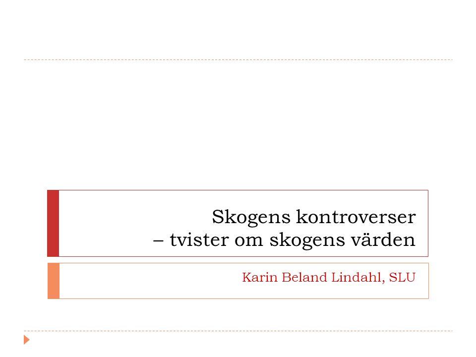 Skogens kontroverser – tvister om skogens värden Karin Beland Lindahl, SLU