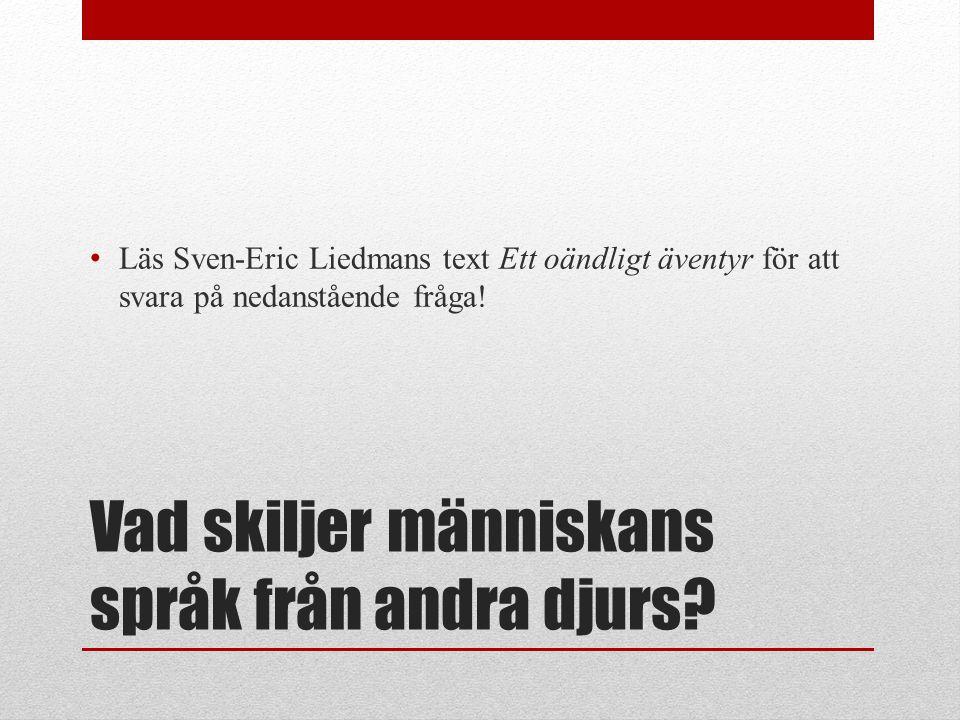Vad skiljer människans språk från andra djurs? Läs Sven-Eric Liedmans text Ett oändligt äventyr för att svara på nedanstående fråga!