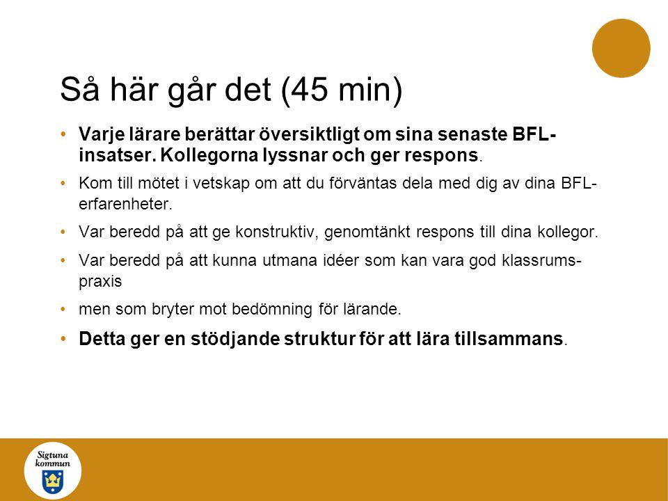 Så här går det (45 min) Varje lärare berättar översiktligt om sina senaste BFL- insatser. Kollegorna lyssnar och ger respons. Kom till mötet i vetskap
