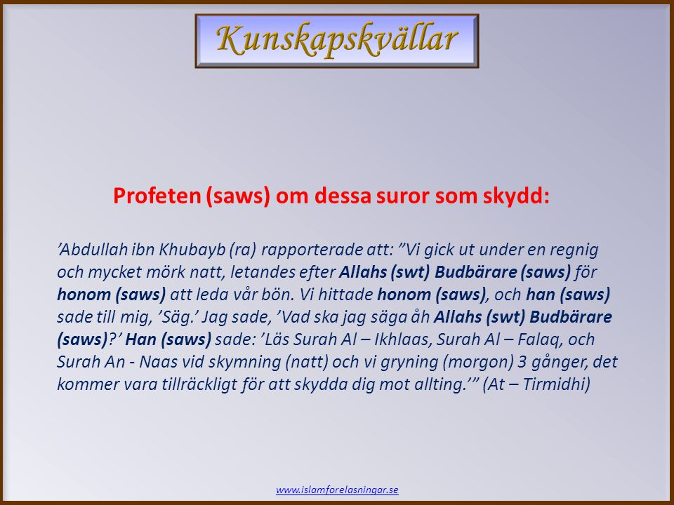 www.islamforelasningar.se Profeten (saws) om dessa suror som skydd: 'Abdullah ibn Khubayb (ra) rapporterade att: Vi gick ut under en regnig och mycket mörk natt, letandes efter Allahs (swt) Budbärare (saws) för honom (saws) att leda vår bön.