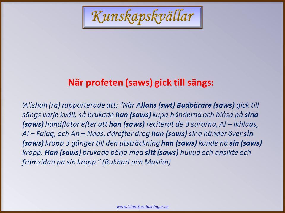 www.islamforelasningar.se 'A'ishah (ra) rapporterade att: När Allahs (swt) Budbärare (saws) gick till sängs varje kväll, så brukade han (saws) kupa händerna och blåsa på sina (saws) handflator efter att han (saws) reciterat de 3 surorna, Al – Ikhlaas, Al – Falaq, och An – Naas, därefter drog han (saws) sina händer över sin (saws) kropp 3 gånger till den utsträckning han (saws) kunde nå sin (saws) kropp.