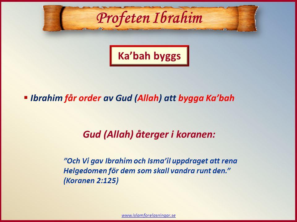  Ibrahim får order av Gud (Allah) att bygga Ka'bah Profeten Ibrahim Ka'bah byggs Och Vi gav Ibrahim och Isma'il uppdraget att rena Helgedomen för dem som skall vandra runt den. (Koranen 2:125) Gud (Allah) återger i koranen: