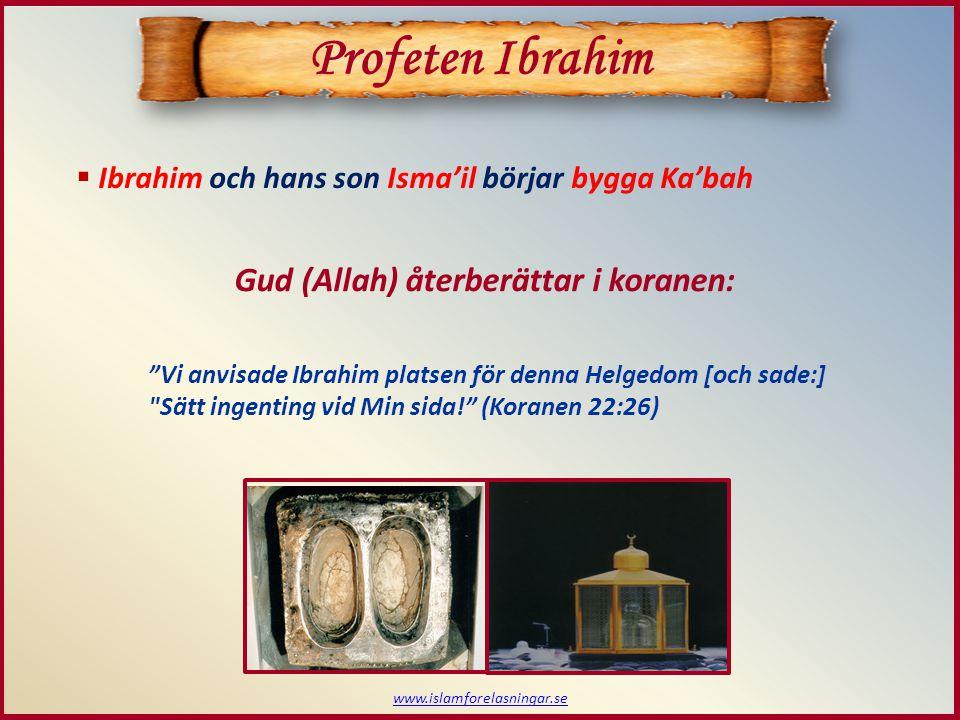  Ibrahim och hans son Isma'il börjar bygga Ka'bah Gud (Allah) återberättar i koranen: Profeten Ibrahim Vi anvisade Ibrahim platsen för denna Helgedom [och sade:] Sätt ingenting vid Min sida! (Koranen 22:26) www.islamforelasningar.se