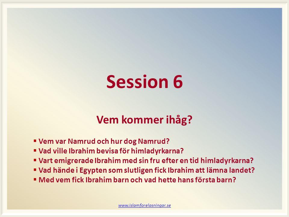 www.islamforelasningar.se Session 6 Vem kommer ihåg?  Vem var Namrud och hur dog Namrud?  Vad ville Ibrahim bevisa för himladyrkarna?  Vart emigrer