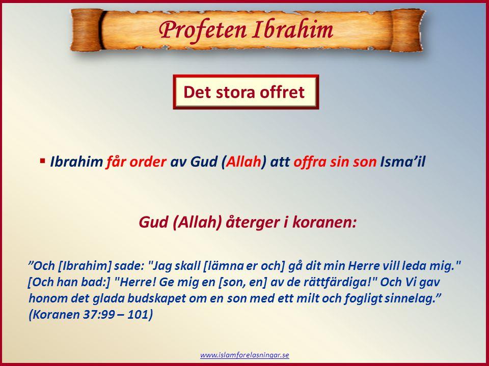 www.islamforelasningar.se Profeten Ibrahim Det stora offret  Ibrahim får order av Gud (Allah) att offra sin son Isma'il Och [Ibrahim] sade: Jag skall [lämna er och] gå dit min Herre vill leda mig. [Och han bad:] Herre.